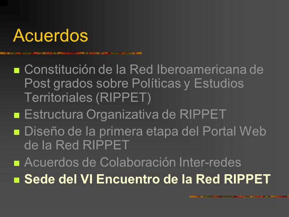 Acuerdos Constitución de la Red Iberoamericana de Post grados sobre Políticas y Estudios Territoriales (RIPPET) Estructura Organizativa de RIPPET Diseño de la primera etapa del Portal Web de la Red RIPPET Acuerdos de Colaboración Inter-redes Sede del VI Encuentro de la Red RIPPET