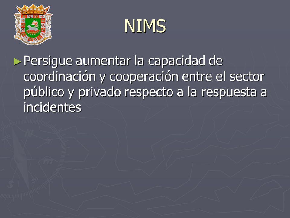 NIMS Persigue aumentar la capacidad de coordinación y cooperación entre el sector público y privado respecto a la respuesta a incidentes Persigue aume