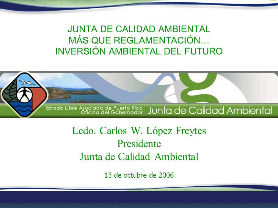 JUNTA DE CALIDAD AMBIENTAL MÁS QUE REGLAMENTACIÓN… INVERSIÓN AMBIENTAL DEL FUTURO Lcdo. Carlos W. López Freytes Presidente Junta de Calidad Ambiental