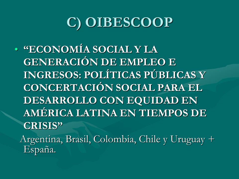 C) OIBESCOOP ECONOMÍA SOCIAL Y LA GENERACIÓN DE EMPLEO E INGRESOS: POLÍTICAS PÚBLICAS Y CONCERTACIÓN SOCIAL PARA EL DESARROLLO CON EQUIDAD EN AMÉRICA LATINA EN TIEMPOS DE CRISISECONOMÍA SOCIAL Y LA GENERACIÓN DE EMPLEO E INGRESOS: POLÍTICAS PÚBLICAS Y CONCERTACIÓN SOCIAL PARA EL DESARROLLO CON EQUIDAD EN AMÉRICA LATINA EN TIEMPOS DE CRISIS Argentina, Brasil, Colombia, Chile y Uruguay + España.