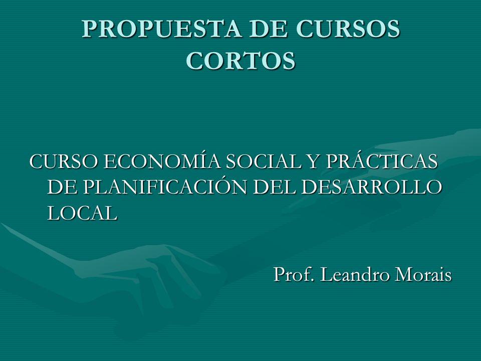PROPUESTA DE CURSOS CORTOS CURSO ECONOMÍA SOCIAL Y PRÁCTICAS DE PLANIFICACIÓN DEL DESARROLLO LOCAL Prof.