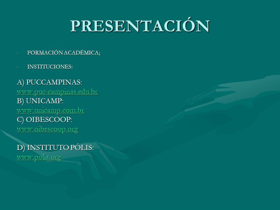 PRESENTACIÓN -FORMACIÓN ACADÉMICA; -INSTITUCIONES: A) PUCCAMPINAS: www.puc-campinas.edu.br B) UNICAMP: www.unicamp.com.br C) OIBESCOOP: www.oibescoop.org D) INSTITUTO PÓLIS: www.polis.org