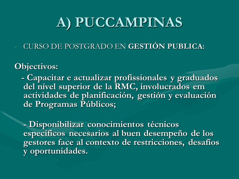 A) PUCCAMPINAS -CURSO DE POSTGRADO EN GESTIÓN PUBLICA: Objectivos: - Capacitar e actualizar profissionales y graduados del nível superior de la RMC, involucrados em actividades de planificación, gestión y evaluación de Programas Públicos; - Capacitar e actualizar profissionales y graduados del nível superior de la RMC, involucrados em actividades de planificación, gestión y evaluación de Programas Públicos; - Disponibilizar conocimientos técnicos específicos necesarios al buen desempeño de los gestores face al contexto de restricciones, desafíos y oportunidades.