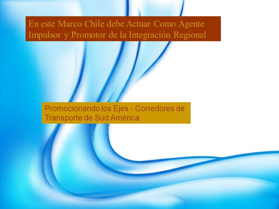 En este Marco Chile debe Actuar Como Agente Impulsor y Promotor de la Integración Regional Promocionando los Ejes - Corredores de Transporte de Sud Am