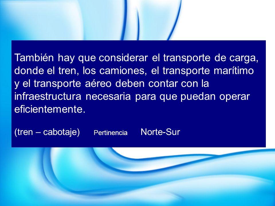 También hay que considerar el transporte de carga, donde el tren, los camiones, el transporte marítimo y el transporte aéreo deben contar con la infra