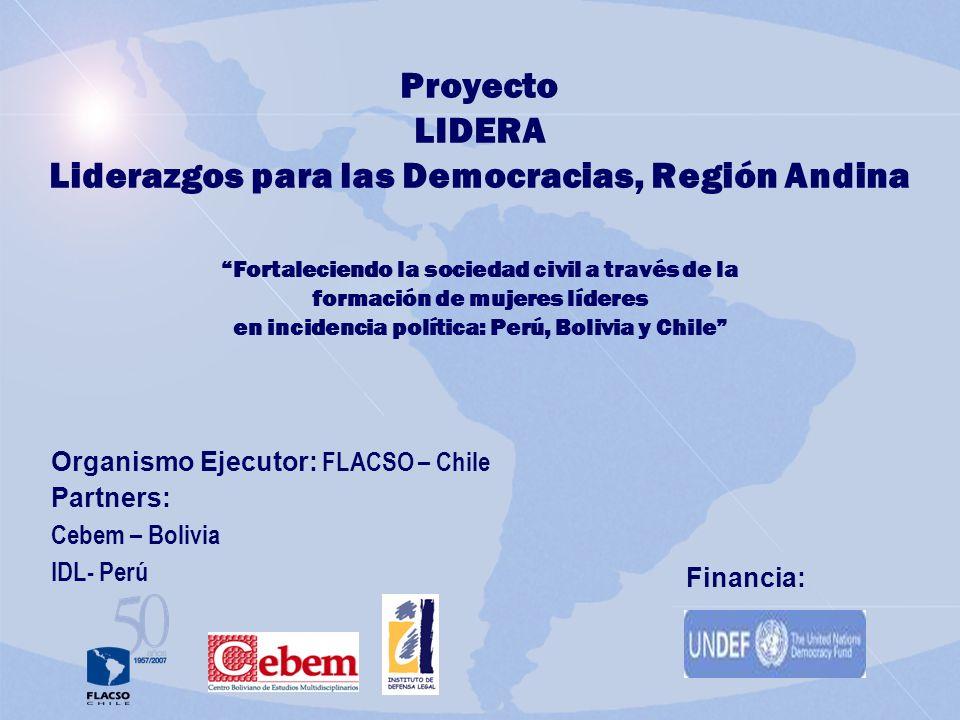 Proyecto LIDERA Liderazgos para las Democracias, Región Andina Fortaleciendo la sociedad civil a través de la formación de mujeres líderes en incidencia política: Perú, Bolivia y Chile Organismo Ejecutor: FLACSO – Chile Partners: Cebem – Bolivia IDL- Perú Financia: