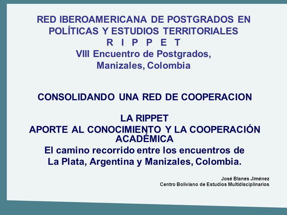 RED IBEROAMERICANA DE POSTGRADOS EN POLÍTICAS Y ESTUDIOS TERRITORIALES R I P P E T VIII Encuentro de Postgrados, Manizales, Colombia CONSOLIDANDO UNA