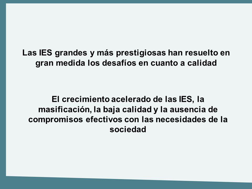 Las IES grandes y más prestigiosas han resuelto en gran medida los desafíos en cuanto a calidad El crecimiento acelerado de las IES, la masificación,