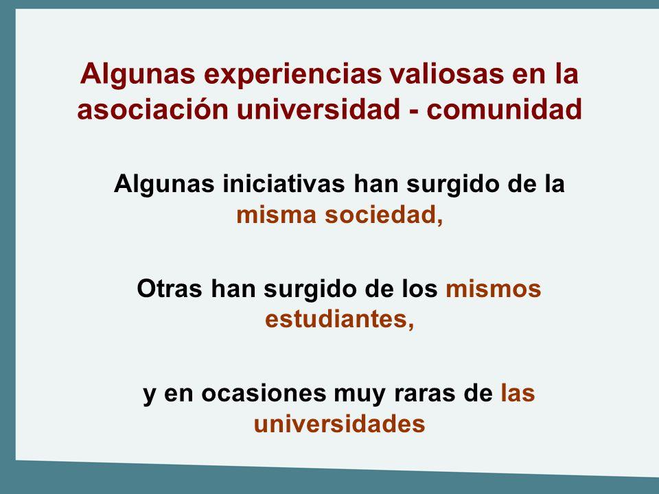 Algunas experiencias valiosas en la asociación universidad - comunidad Algunas iniciativas han surgido de la misma sociedad, Otras han surgido de los
