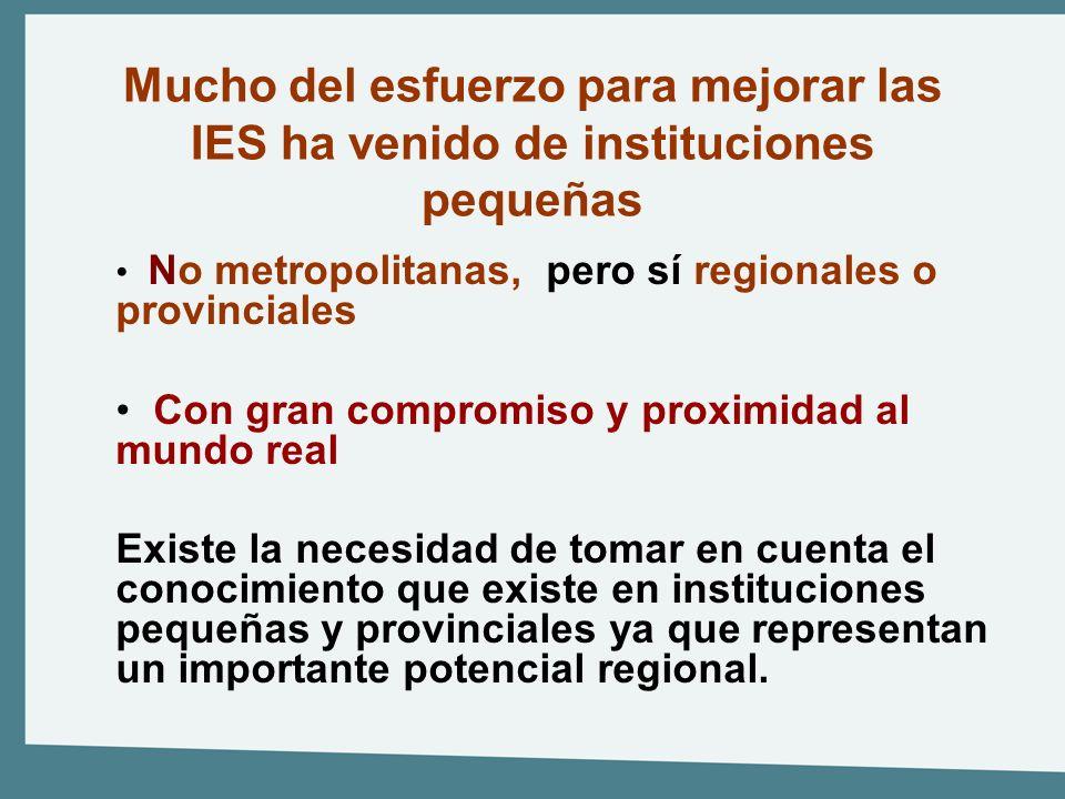Mucho del esfuerzo para mejorar las IES ha venido de instituciones pequeñas No metropolitanas, pero sí regionales o provinciales Con gran compromiso y