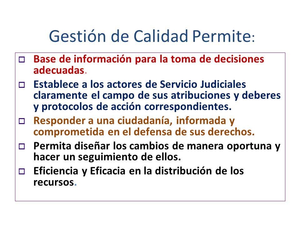 Gestión de Calidad Permite : Base de información para la toma de decisiones adecuadas. Establece a los actores de Servicio Judiciales claramente el ca