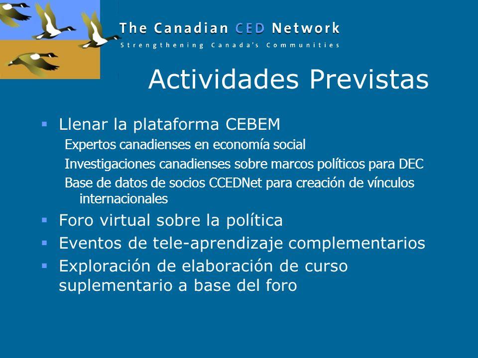 Actividades Previstas Llenar la plataforma CEBEM Expertos canadienses en economía social Investigaciones canadienses sobre marcos políticos para DEC Base de datos de socios CCEDNet para creación de vínculos internacionales Foro virtual sobre la política Eventos de tele-aprendizaje complementarios Exploración de elaboración de curso suplementario a base del foro