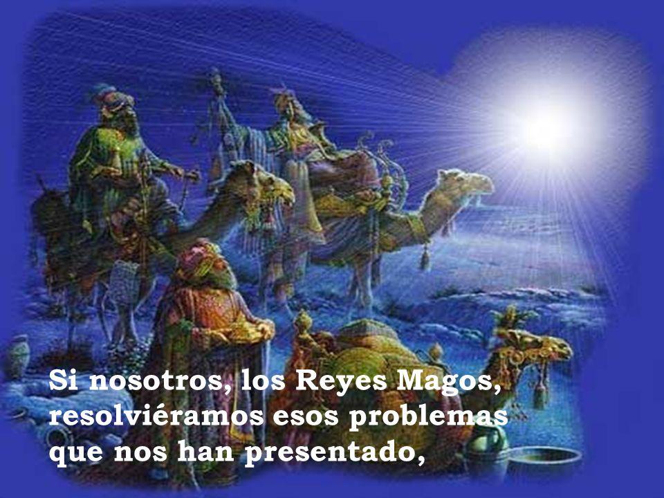 Si nosotros, los Reyes Magos, resolviéramos esos problemas que nos han presentado,