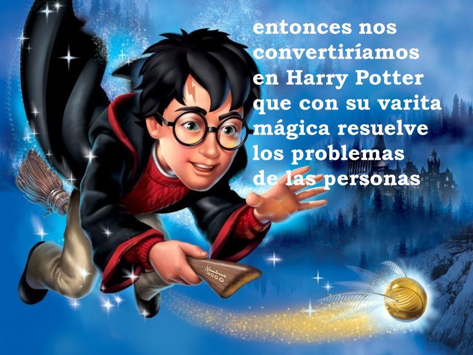entonces nos convertiríamos en Harry Potter que con su varita mágica resuelve los problemas de las personas