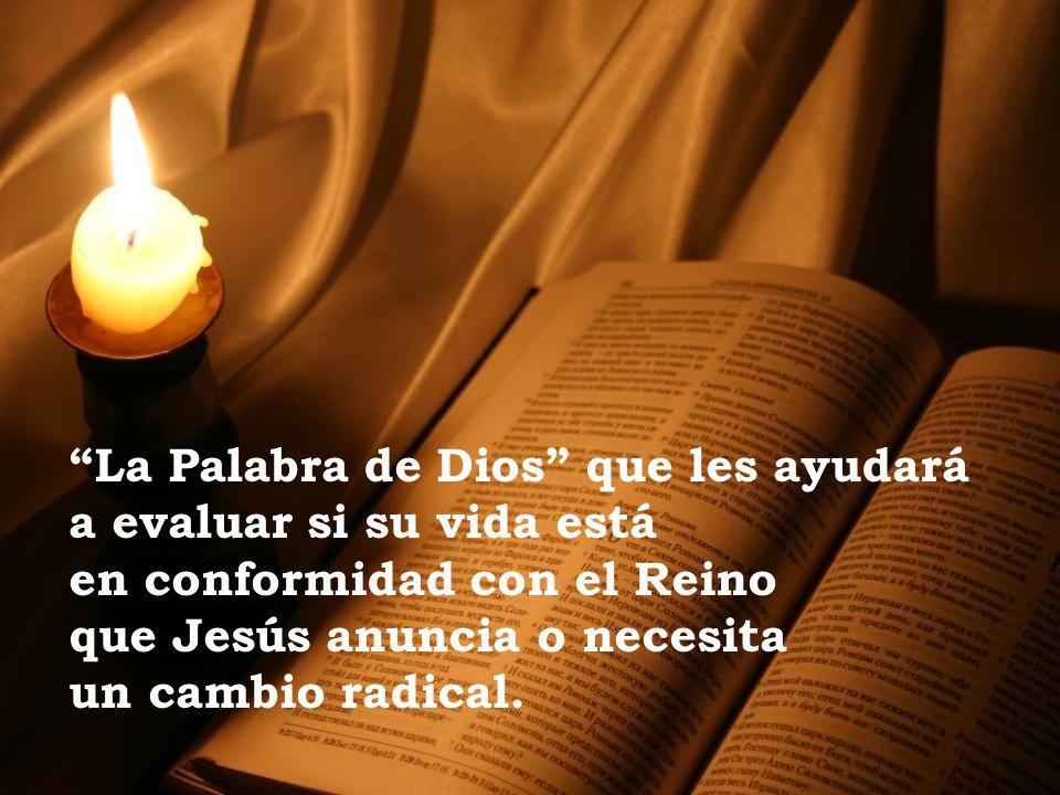 La Palabra de Dios que les ayudará a evaluar si su vida está en conformidad con el Reino que Jesús anuncia o necesita un cambio radical.