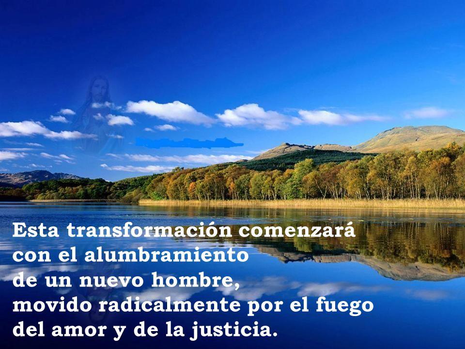 Esta transformación comenzará con el alumbramiento de un nuevo hombre, movido radicalmente por el fuego del amor y de la justicia.