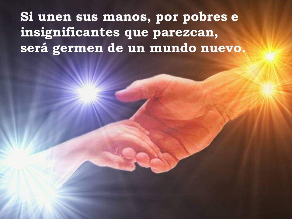Si unen sus manos, por pobres e insignificantes que parezcan, será germen de un mundo nuevo.