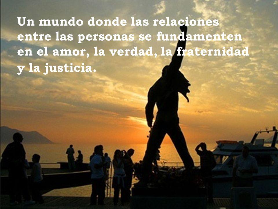 Un mundo donde las relaciones entre las personas se fundamenten en el amor, la verdad, la fraternidad y la justicia.