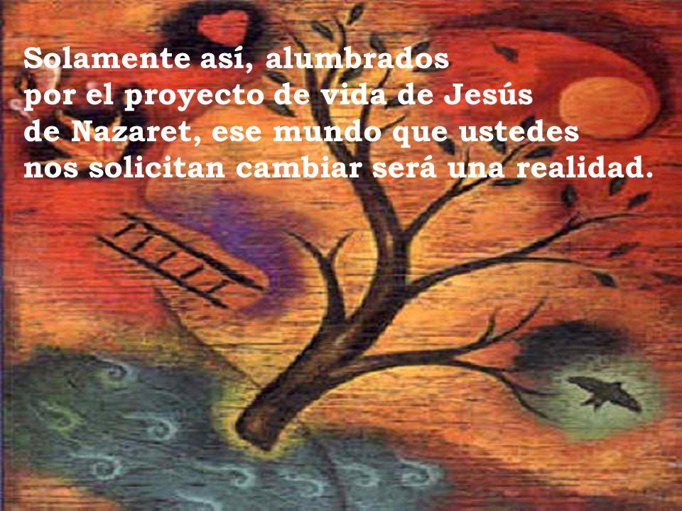 Solamente así, alumbrados por el proyecto de vida de Jesús de Nazaret, ese mundo que ustedes nos solicitan cambiar será una realidad.