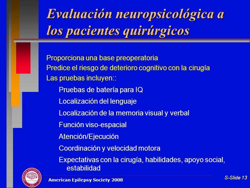 American Epilepsy Society 2008 S-Slide 13 Evaluación neuropsicológica a los pacientes quirúrgicos Proporciona una base preoperatoria Predice el riesgo
