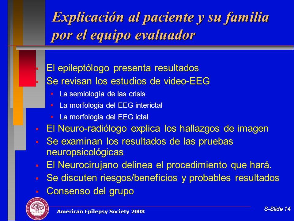 American Epilepsy Society 2008 S-Slide 14 Explicación al paciente y su familia por el equipo evaluador El epileptólogo presenta resultados Se revisan
