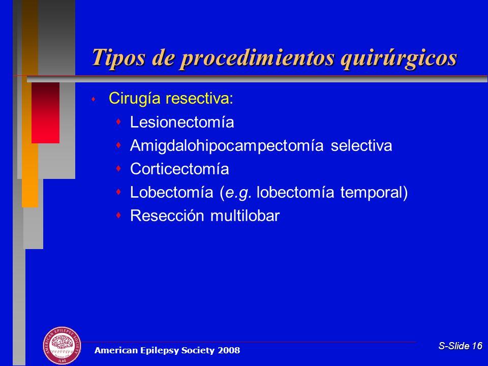 American Epilepsy Society 2008 S-Slide 16 Tipos de procedimientos quirúrgicos Cirugía resectiva: Lesionectomía Amigdalohipocampectomía selectiva Corti