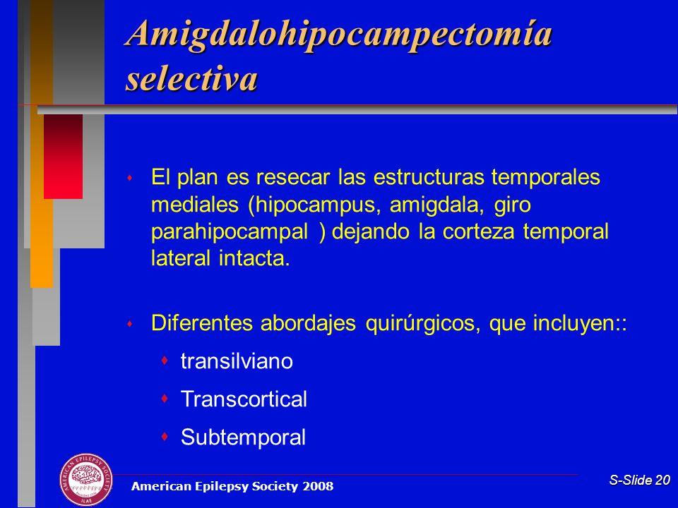 American Epilepsy Society 2008 S-Slide 20 Amigdalohipocampectomía selectiva El plan es resecar las estructuras temporales mediales (hipocampus, amigda