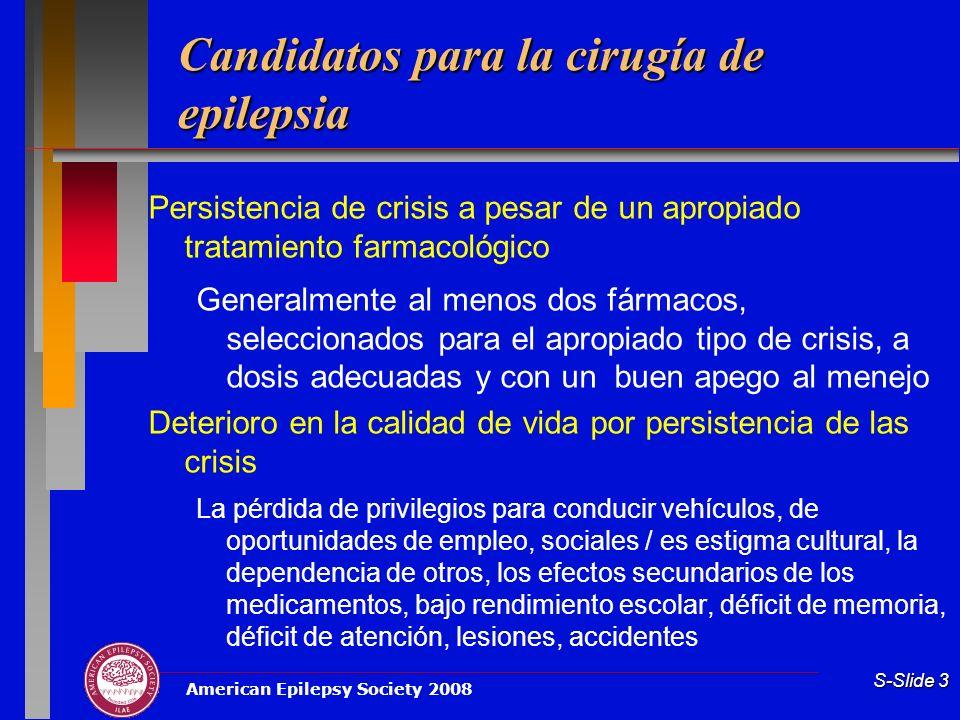 American Epilepsy Society 2008 S-Slide 3 Candidatos para la cirugía de epilepsia Persistencia de crisis a pesar de un apropiado tratamiento farmacológ