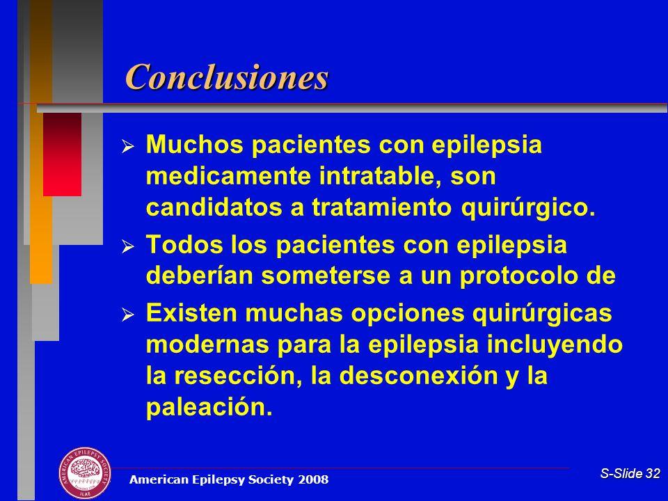 American Epilepsy Society 2008 S-Slide 32 Conclusiones Muchos pacientes con epilepsia medicamente intratable, son candidatos a tratamiento quirúrgico.