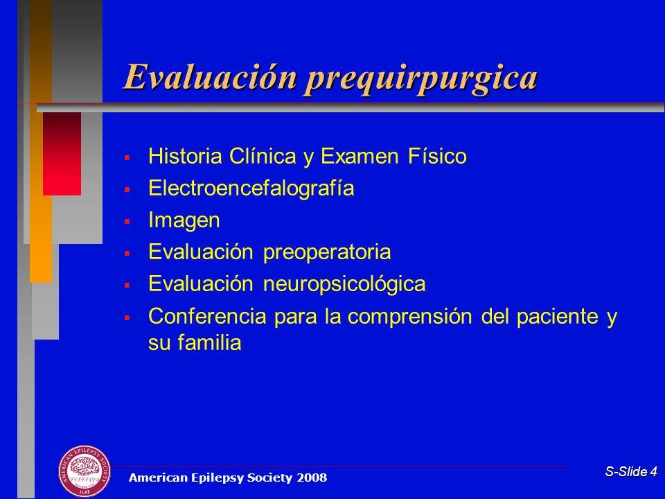 American Epilepsy Society 2008 S-Slide 4 Evaluación prequirpurgica Historia Clínica y Examen Físico Electroencefalografía Imagen Evaluación preoperato
