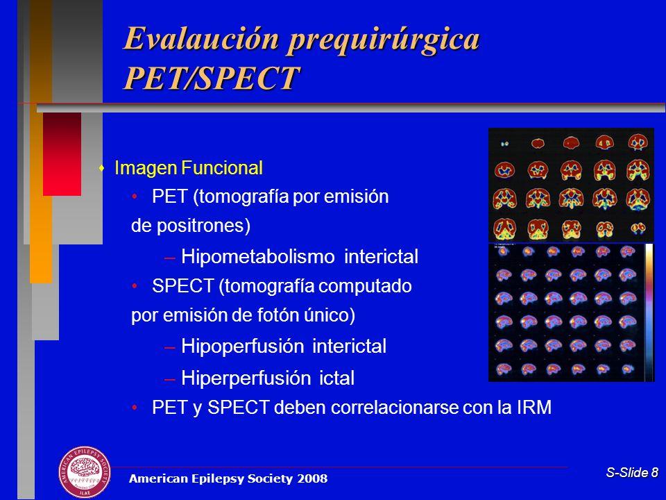 American Epilepsy Society 2008 S-Slide 8 Evalaución prequirúrgica PET/SPECT Imagen Funcional PET (tomografía por emisión de positrones) –Hipometabolis