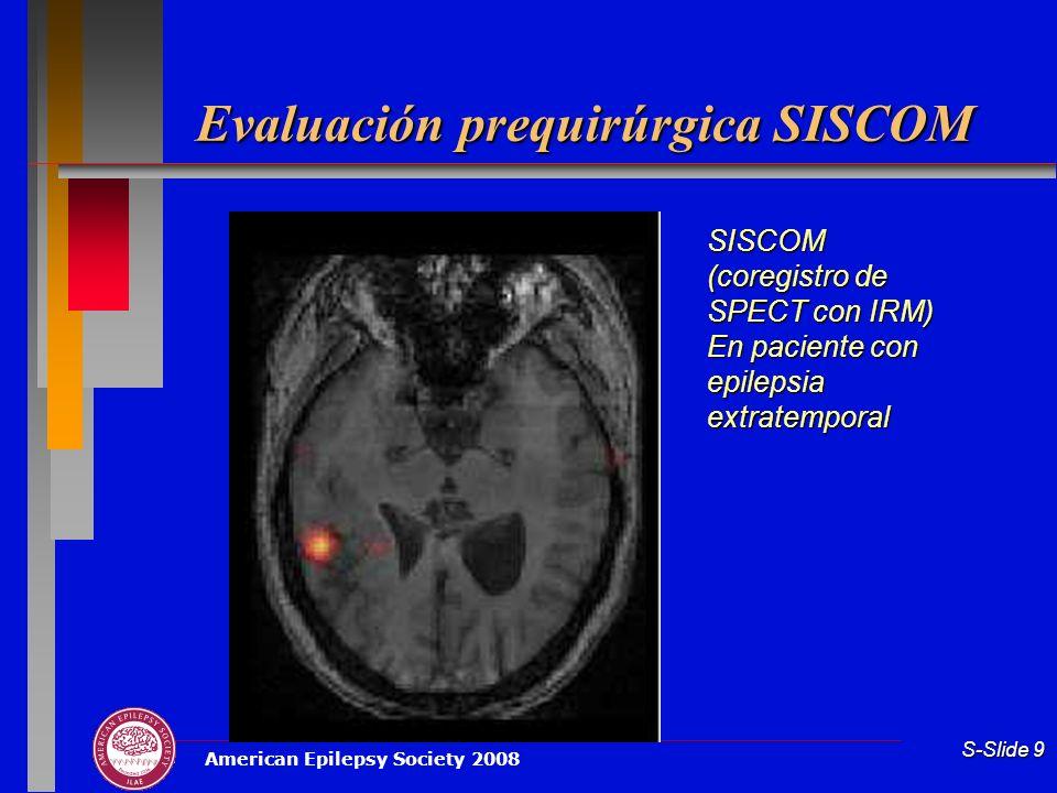 American Epilepsy Society 2008 S-Slide 9 Evaluación prequirúrgica SISCOM SISCOM (coregistro de SPECT con IRM) En paciente con epilepsia extratemporal
