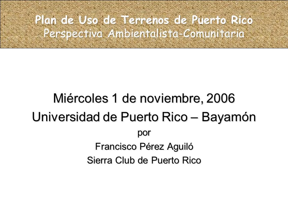 Miércoles 1 de noviembre, 2006 Universidad de Puerto Rico – Bayamón por Francisco Pérez Aguiló Sierra Club de Puerto Rico