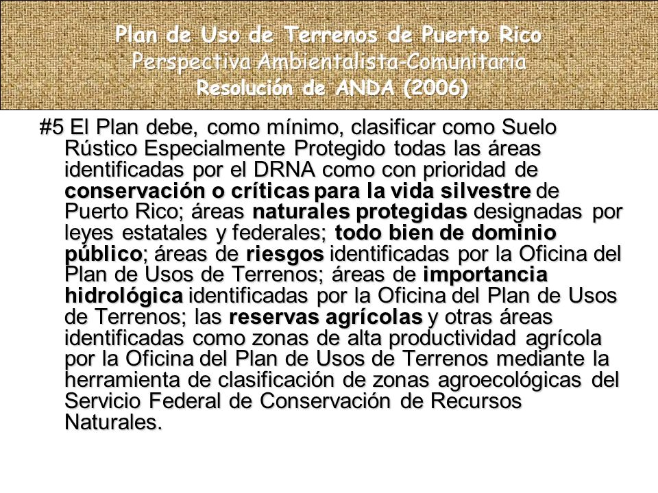 #5 El Plan debe, como mínimo, clasificar como Suelo Rústico Especialmente Protegido todas las áreas identificadas por el DRNA como con prioridad de conservación o críticas para la vida silvestre de Puerto Rico; áreas naturales protegidas designadas por leyes estatales y federales; todo bien de dominio público; áreas de riesgos identificadas por la Oficina del Plan de Usos de Terrenos; áreas de importancia hidrológica identificadas por la Oficina del Plan de Usos de Terrenos; las reservas agrícolas y otras áreas identificadas como zonas de alta productividad agrícola por la Oficina del Plan de Usos de Terrenos mediante la herramienta de clasificación de zonas agroecológicas del Servicio Federal de Conservación de Recursos Naturales.