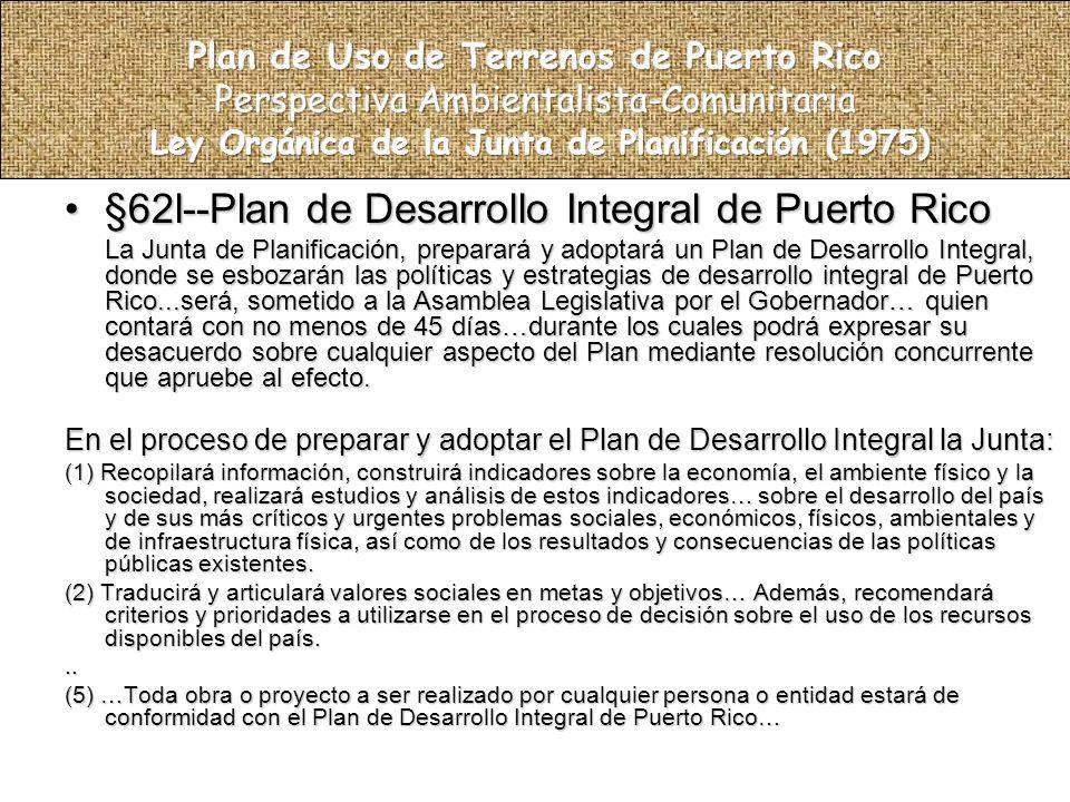 §62l--Plan de Desarrollo Integral de Puerto Rico§62l--Plan de Desarrollo Integral de Puerto Rico La Junta de Planificación, preparará y adoptará un Plan de Desarrollo Integral, donde se esbozarán las políticas y estrategias de desarrollo integral de Puerto Rico...será, sometido a la Asamblea Legislativa por el Gobernador… quien contará con no menos de 45 días…durante los cuales podrá expresar su desacuerdo sobre cualquier aspecto del Plan mediante resolución concurrente que apruebe al efecto.