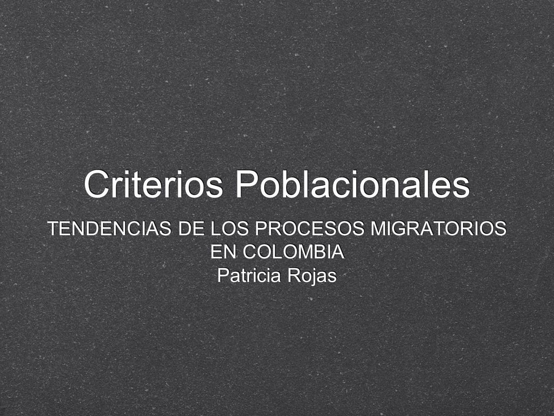 Criterios Poblacionales TENDENCIAS DE LOS PROCESOS MIGRATORIOS EN COLOMBIA Patricia Rojas TENDENCIAS DE LOS PROCESOS MIGRATORIOS EN COLOMBIA Patricia