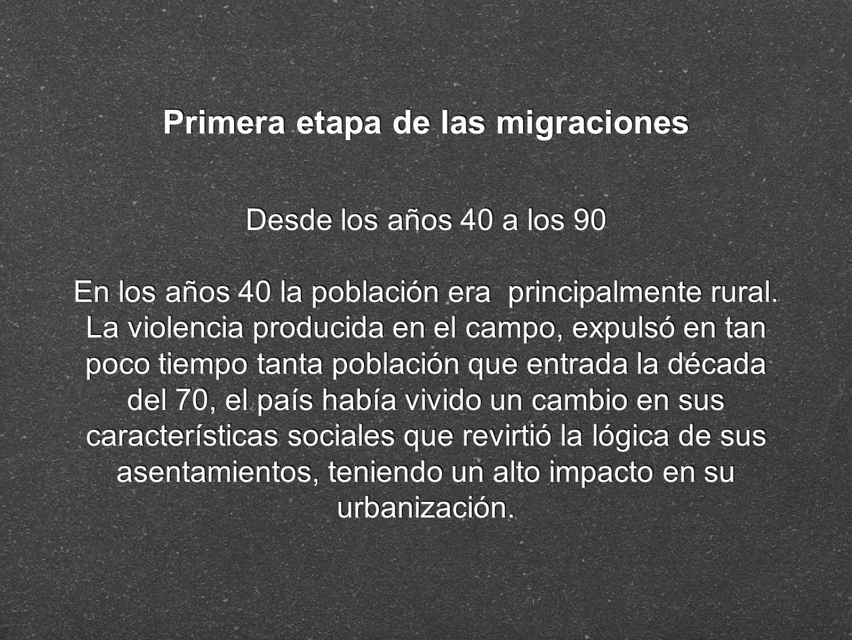 Primera etapa de las migraciones Desde los años 40 a los 90 En los años 40 la población era principalmente rural. La violencia producida en el campo,