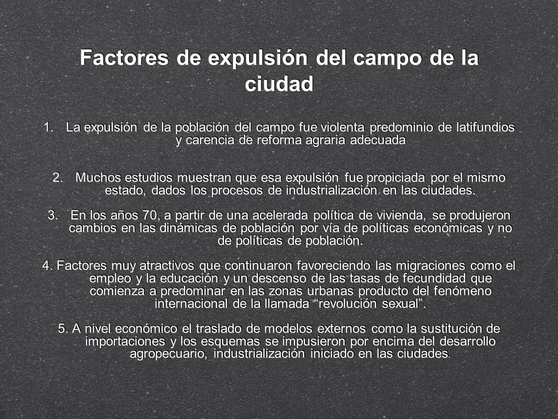 Factores de expulsión del campo de la ciudad 1.La expulsión de la población del campo fue violenta predominio de latifundios y carencia de reforma agr