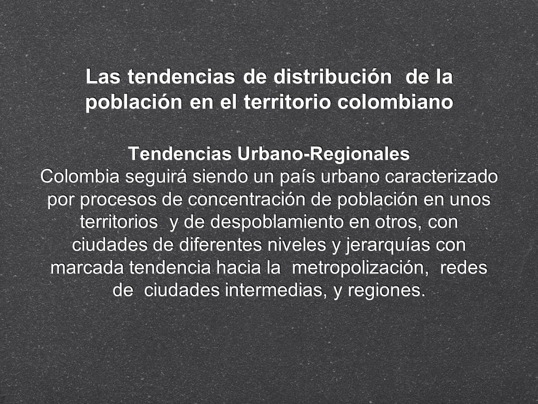 Las tendencias de distribución de la población en el territorio colombiano Tendencias Urbano-Regionales Colombia seguirá siendo un país urbano caracte