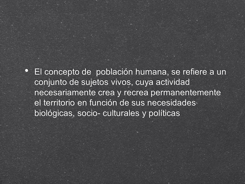 El concepto de población humana, se refiere a un conjunto de sujetos vivos, cuya actividad necesariamente crea y recrea permanentemente el territorio