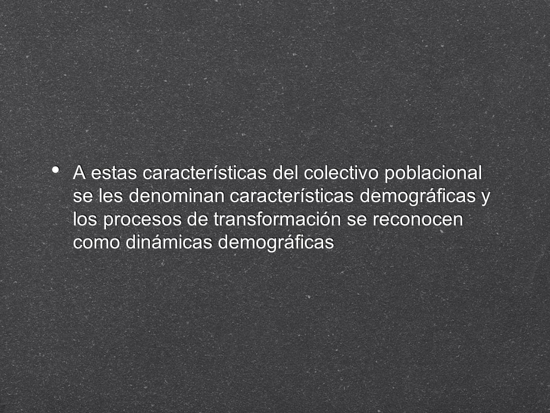 A estas características del colectivo poblacional se les denominan características demográficas y los procesos de transformación se reconocen como din