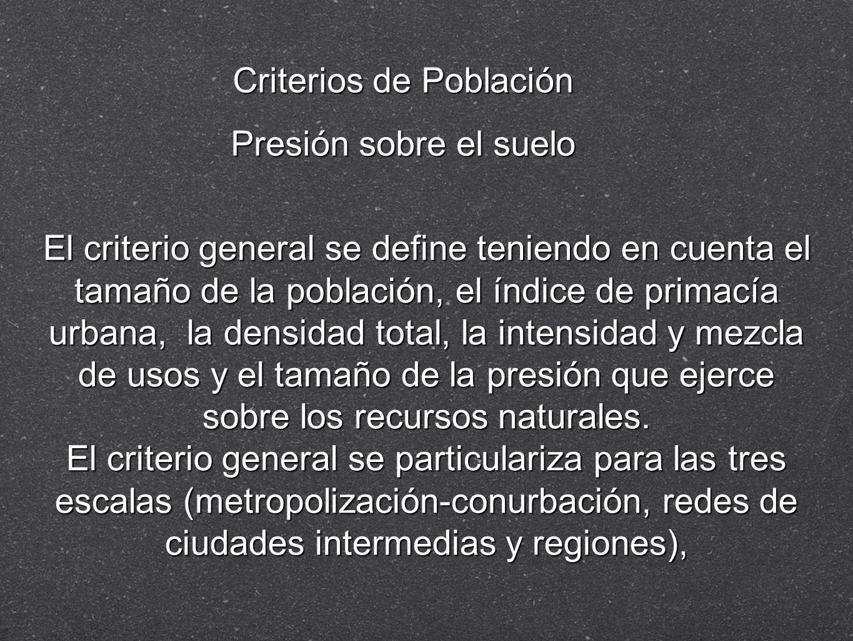 Criterios de Población Presión sobre el suelo El criterio general se define teniendo en cuenta el tamaño de la población, el índice de primacía urbana