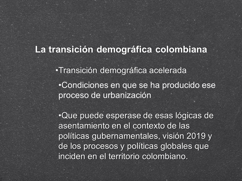 La transición demográfica colombiana Transición demográfica acelerada Condiciones en que se ha producido ese proceso de urbanización Que puede esperas