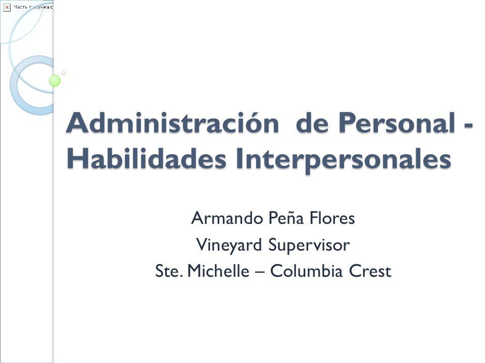 Administración de Personal - Habilidades Interpersonales Armando Peña Flores Vineyard Supervisor Ste. Michelle – Columbia Crest
