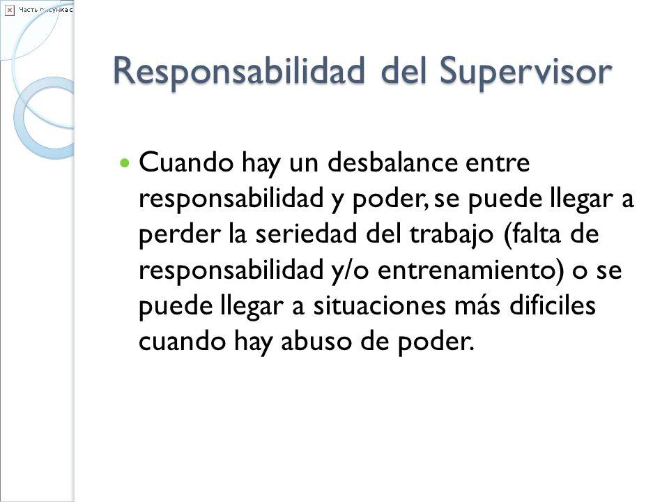 Responsabilidad del Supervisor Cuando hay un desbalance entre responsabilidad y poder, se puede llegar a perder la seriedad del trabajo (falta de resp