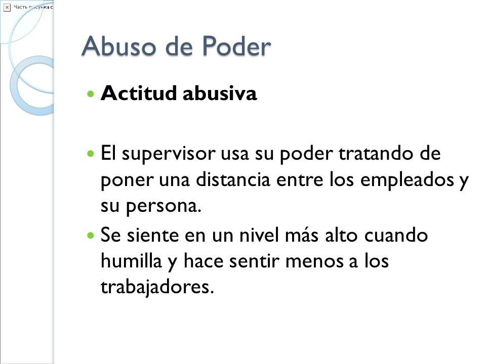Abuso de Poder Actitud abusiva El supervisor usa su poder tratando de poner una distancia entre los empleados y su persona. Se siente en un nivel más