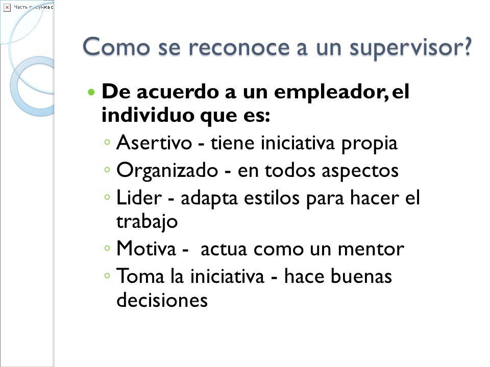 Como se reconoce a un supervisor? De acuerdo a un empleador, el individuo que es: Asertivo - tiene iniciativa propia Organizado - en todos aspectos Li