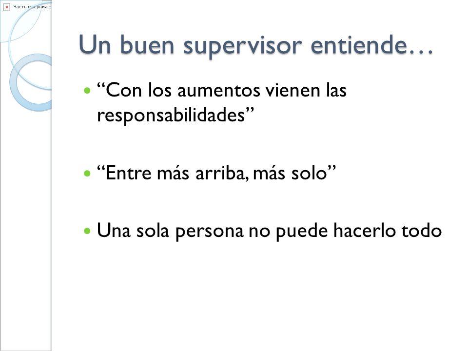 Un buen supervisor entiende… Con los aumentos vienen las responsabilidades Entre más arriba, más solo Una sola persona no puede hacerlo todo