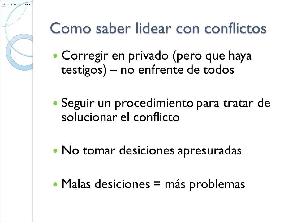 Como saber lidear con conflictos Corregir en privado (pero que haya testigos) – no enfrente de todos Seguir un procedimiento para tratar de solucionar