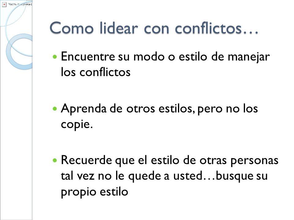 Como lidear con conflictos… Encuentre su modo o estilo de manejar los conflictos Aprenda de otros estilos, pero no los copie. Recuerde que el estilo d